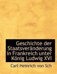 Geschichte Der Staatsverenderung in Frankreich Unter Konig Ludwig XVI