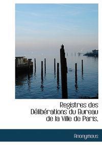 Registres Des D Lib Rations Du Bureau de La Ville de Paris,