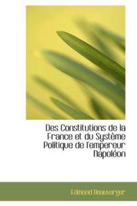 Des Constitutions de La France Et Du Syst Me Politique de L'Empereur Napol on