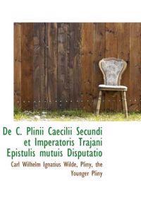 de C. Plinii Caecilii Secundi Et Imperatoris Trajani Epistulis Mutuis Disputatio