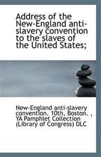 Address of the New-England anti-slavery convention to the slaves of the United States;