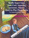 Really Super Easy, Fun, Cool, Amazing, Awesome, Groovy, Easy-To-Play Piano Solos: For Beginning Piano Players