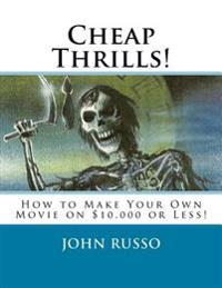 Cheap Thrills: How to Make Your Own Movie on $10,000 or Less