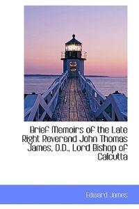 Brief Memoirs of the Late Right Reverend John Thomas James, D.D., Lord Bishop of Calcutta