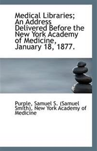 Medical Libraries; An Address Delivered Before the New York Academy of Medicine, January 18, 1877.