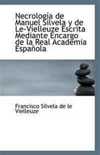 Necrologia de Manuel Silvela y de Le-Vielleuze Escrita Mediante Encargo de La Real Academia Espanola