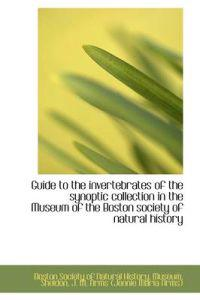 Guide to the Invertebrates of the Synoptic Collection in the Museum of the Boston Society of Natural