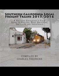Southern California Local Freight Trains 2015/2016: A Railroad Enthusiast's Field Guide to Haulers, Road Switchers, Switchers and Industrials