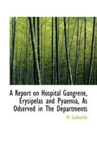 A Report on Hospital Gangrene, Erysipelas and Pyaemia, As Odserved in the Departments