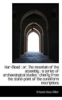 Har-Moad: Or, the Mountain of the Assembly: A Series of Archaeological Studies: Chiefly from the