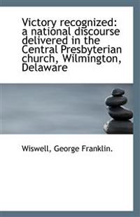 Victory recognized: a national discourse delivered in the Central Presbyterian church, Wilmington, D