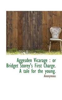 Aggesden Vicarage: Or Bridget Storey's First Charge. a Tale for the Young.