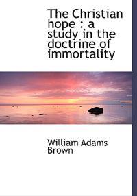 The Christian Hope: A Study in the Doctrine of Immortality