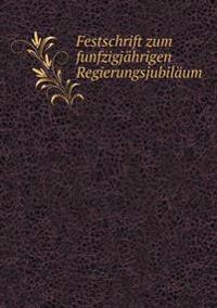 Festschrift Zum Funfzigjahrigen Regierungsjubilaum