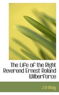The Life of the Right Reverend Ernest Roland Wilberforce
