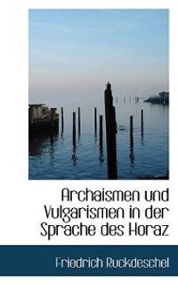 Archaismen Und Vulgarismen in Der Sprache Des Horaz
