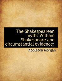 The Shakespearean Myth: William Shakespeare and Circumstantial Evidence;
