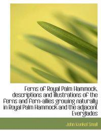 Ferns of Royal Palm Hammock, Descriptions and Illustrations of the Ferns and Fern-Allies Growing Nat