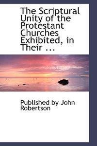 The Scriptural Unity of the Protestant Churches Exhibited, in Their Published Confessions