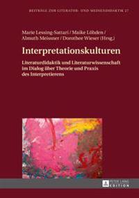 Interpretationskulturen: Literaturdidaktik Und Literaturwissenschaft Im Dialog Ueber Theorie Und Praxis Des Interpretierens