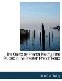 The Claims of French Poetry: Nine Studies in the Greater French Poets