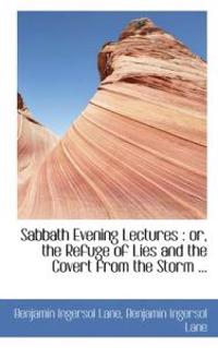 Sabbath Evening Lectures: Or, the Refuge of Lies and the Covert from the Storm ...