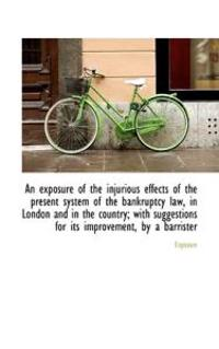 An Exposure of the Injurious Effects of the Present System of the Bankruptcy Law, in London and in the Country
