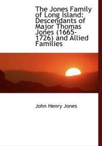 The Jones Family of Long Island: Descendants of Major Thomas Jones (1665-1726) and Allied Families