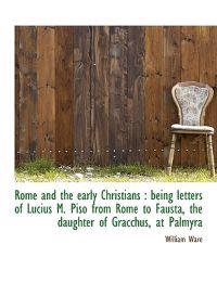 Rome and the Early Christians: Being Letters of Lucius M. Piso from Rome to Fausta, the Daughter of