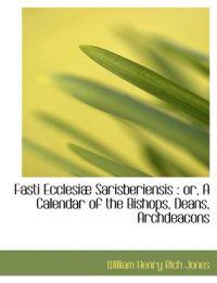 Fasti Ecclesi Sarisberiensis: Or, a Calendar of the Bishops, Deans, Archdeacons
