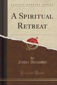 A Spiritual Retreat (Classic Reprint)