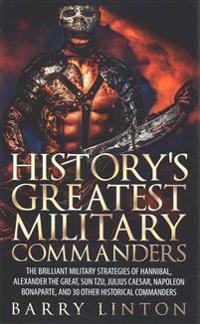 History's Greatest Military Commanders: The Brilliant Military Strategies of Hannibal, Alexander the Great, Sun Tzu, Julius Caesar, Napoleon Bonaparte