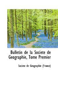 Bulletin de La Soci T de G Ographie, Tome Premier
