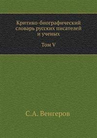 Kritiko-Biograficheskij Slovar' Russkih Pisatelej I Uchenyh. Tom V. S Alfavitnym Ukazatelem Ko Vsem Pyati Tomam.