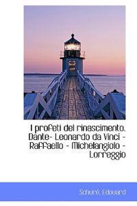 I Profeti del Rinascimento. Dante- Leonardo Da Vinci - Raffaello - Michelangiolo - Lorreggio