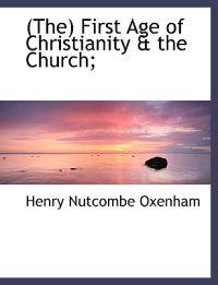 The First Age of Christianity & the Church;