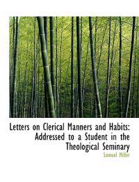 Letters on Clerical Manners and Habits: Addressed to a Student in the Theological Seminary