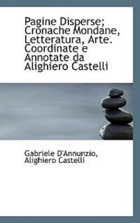 Pagine Disperse; Cronache Mondane, Letteratura, Arte. Coordinate E Annotate Da Alighiero Castelli