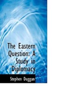 The Eastern Question: A Study in Diplomacy