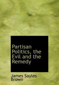 Partisan Politics, the Evil and the Remedy