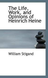 The Life, Work, and Opinions of Heinrich Heine