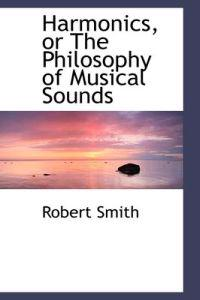Harmonics, or the Philosophy of Musical Sounds