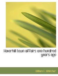 Haverhill Town Affairs One Hundred Years Ago