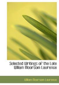 Selected Writings of the Late Wlliam Moorsom Laurence
