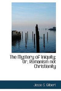 The Mystery of Iniquity; Or, Romanism Not Christianity