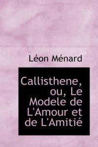 Callisthene, Ou, Le Modele De L'amour Et De L'amitie
