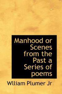 Manhood or Scenes from the Past a Series of Poems