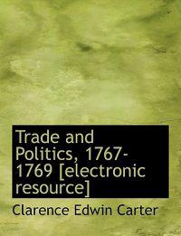 Trade and Politics, 1767-1769 [Electronic Resource]