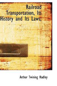 Railroad Transportation, Its History and Its Laws;