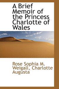 A Brief Memoir of the Princess Charlotte of Wales